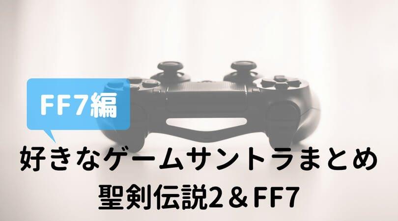 好きなゲームサントラは聖剣伝説2とFF7しか思い浮かばなかった — FF7編