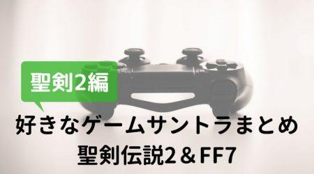 好きなゲームサントラは聖剣伝説2とFF7しか思い浮かばなかった — 聖剣伝説2編