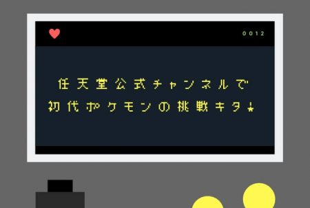 任天堂公式チャンネル(YouTube)で初代ポケモンの挑戦キタ!
