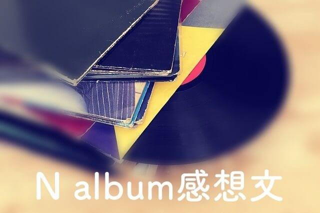 【N album感想】初期の雰囲気を大人にしたような盛り沢山アルバム
