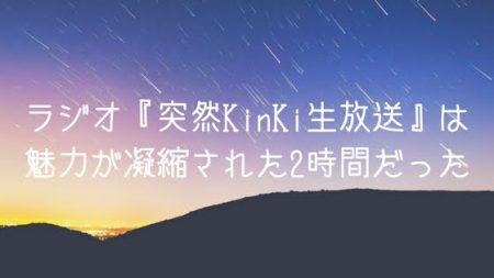 【感想】ラジオ『突然KinKi生放送』は魅力が凝縮された2時間だった