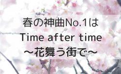 春の一番の神曲は『Time after time ~花舞う街で~』で決まり!
