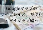 【お気に入りリスト編】Googleマップの「マイプレイス」でマイ旅行マップ・ハイキングマップを作ろう!