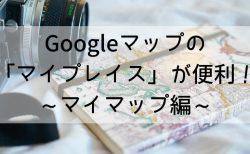 【マイマップ編】Googleマップの「マイプレイス」でマイ旅行マップ・ハイキングマップを作ろう!