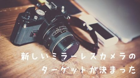 新しいミラーレスカメラのターゲットが決まった