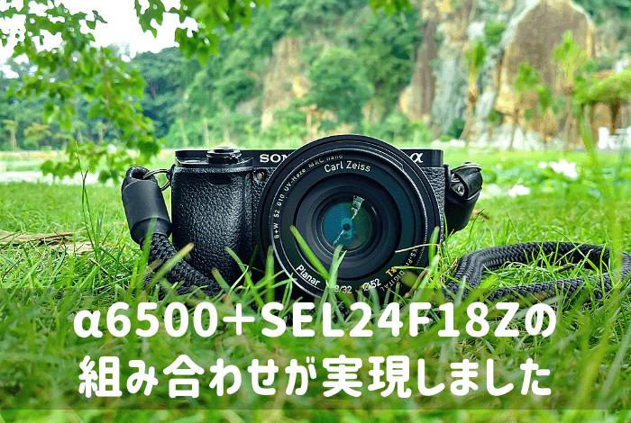 α6500+SEL24F18Zの組み合わせが実現しました