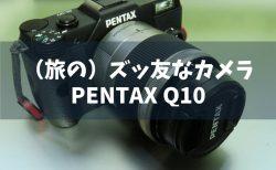(旅の)ズッ友なカメラ・PENTAX Q10